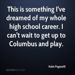 Katie Paganelli  - This is something I've dreamed of my whole high school career. I can't wait to get up to Columbus and play.