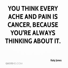 Katy Jones  - You think every ache and pain is cancer, because you're always thinking about it.