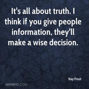Kay Frost  - It's all about truth. I think if you give people information, they'll make a wise decision.