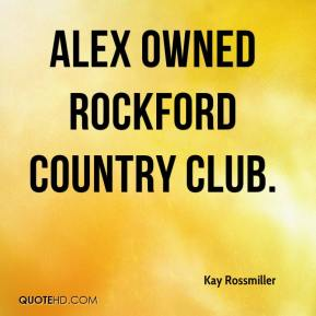 Kay Rossmiller  - Alex owned Rockford Country Club.