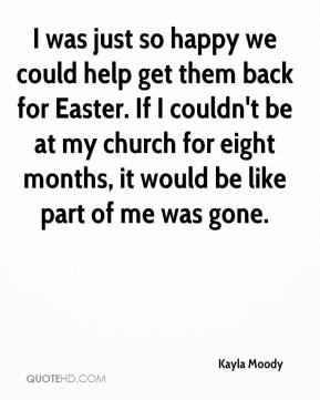 I was just so happy we could help get them back for Easter. If I couldn't be at my church for eight months, it would be like part of me was gone.