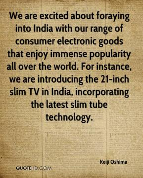 Keiji Oshima  - We are excited about foraying into India with our range of consumer electronic goods that enjoy immense popularity all over the world. For instance, we are introducing the 21-inch slim TV in India, incorporating the latest slim tube technology.