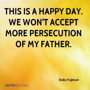 Keiko Fujimori  - This is a happy day. We won't accept more persecution of my father.
