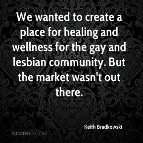 Keith Bradkowski  - We wanted to create a place for healing and wellness for the gay and lesbian community. But the market wasn't out there.