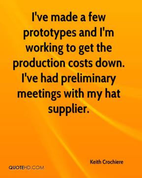 Keith Crochiere  - I've made a few prototypes and I'm working to get the production costs down. I've had preliminary meetings with my hat supplier.