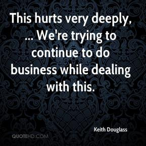Keith Douglass  - This hurts very deeply, ... We're trying to continue to do business while dealing with this.