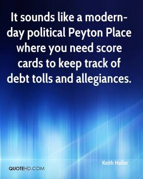 Keith Haller  - It sounds like a modern-day political Peyton Place where you need score cards to keep track of debt tolls and allegiances.