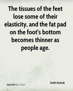 Keith Kashuk  - The tissues of the feet lose some of their elasticity, and the fat pad on the foot's bottom becomes thinner as people age.