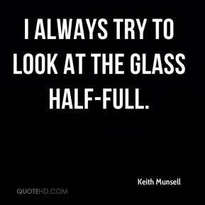 Keith Munsell  - I always try to look at the glass half-full.