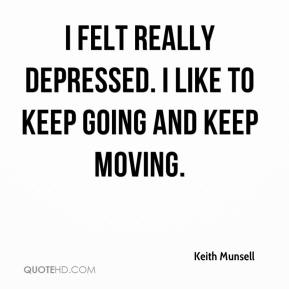 Keith Munsell  - I felt really depressed. I like to keep going and keep moving.