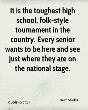 Keith Shields  - It is the toughest high school, folk-style tournament in the country. Every senior wants to be here and see just where they are on the national stage.