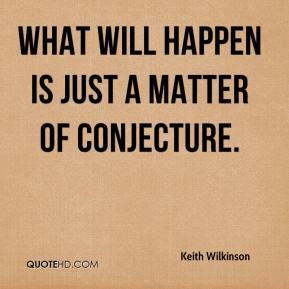 Keith Wilkinson  - What will happen is just a matter of conjecture.