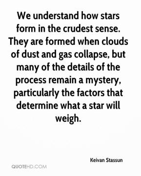 Keivan Stassun  - We understand how stars form in the crudest sense. They are formed when clouds of dust and gas collapse, but many of the details of the process remain a mystery, particularly the factors that determine what a star will weigh.