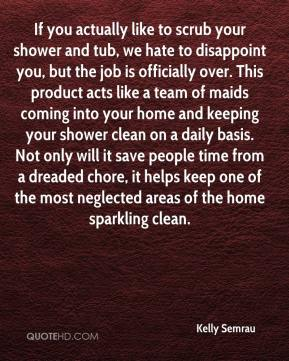 Kelly Semrau  - If you actually like to scrub your shower and tub, we hate to disappoint you, but the job is officially over. This product acts like a team of maids coming into your home and keeping your shower clean on a daily basis. Not only will it save people time from a dreaded chore, it helps keep one of the most neglected areas of the home sparkling clean.