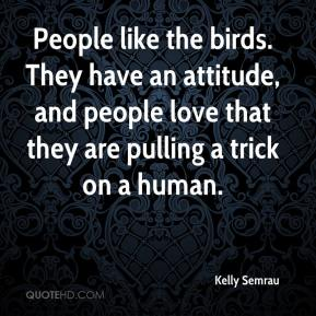 Kelly Semrau  - People like the birds. They have an attitude, and people love that they are pulling a trick on a human.