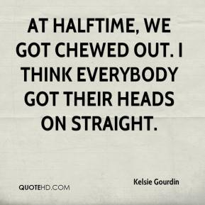 Kelsie Gourdin  - At halftime, we got chewed out. I think everybody got their heads on straight.