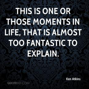 Ken Atkins  - This is one or those moments in life, that is almost too fantastic to explain.