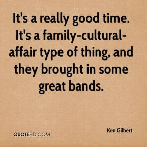 Ken Gilbert  - It's a really good time. It's a family-cultural-affair type of thing, and they brought in some great bands.