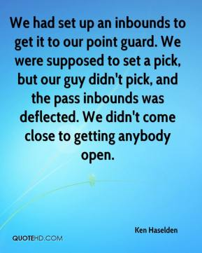 Ken Haselden  - We had set up an inbounds to get it to our point guard. We were supposed to set a pick, but our guy didn't pick, and the pass inbounds was deflected. We didn't come close to getting anybody open.