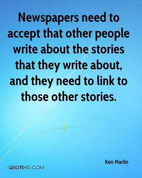 Ken Marlin  - Newspapers need to accept that other people write about the stories that they write about, and they need to link to those other stories.