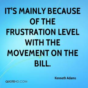 Kenneth Adams  - It's mainly because of the frustration level with the movement on the bill.