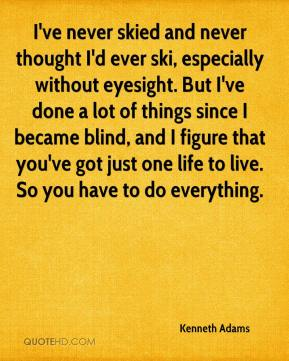 Kenneth Adams  - I've never skied and never thought I'd ever ski, especially without eyesight. But I've done a lot of things since I became blind, and I figure that you've got just one life to live. So you have to do everything.