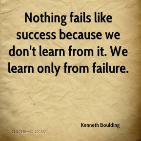 Kenneth Boulding  - Nothing fails like success because we don't learn from it. We learn only from failure.