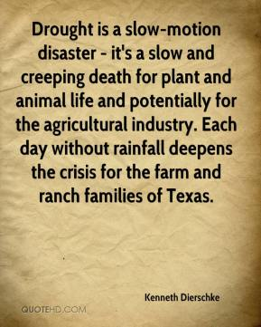 Kenneth Dierschke  - Drought is a slow-motion disaster - it's a slow and creeping death for plant and animal life and potentially for the agricultural industry. Each day without rainfall deepens the crisis for the farm and ranch families of Texas.