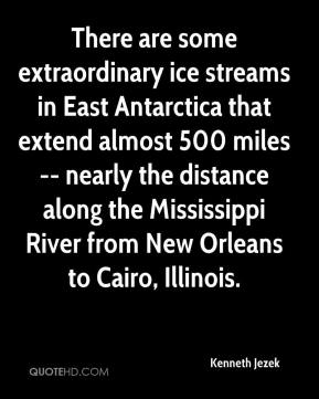 Kenneth Jezek  - There are some extraordinary ice streams in East Antarctica that extend almost 500 miles -- nearly the distance along the Mississippi River from New Orleans to Cairo, Illinois.