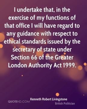Kenneth Robert Livingstone - I undertake that, in the exercise of my functions of that office I will have regard to any guidance with respect to ethical standards issued by the secretary of state under Section 66 of the Greater London Authority Act 1999.