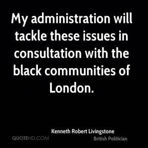 Kenneth Robert Livingstone - My administration will tackle these issues in consultation with the black communities of London.