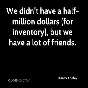 Kenny Conley  - We didn't have a half-million dollars (for inventory), but we have a lot of friends.