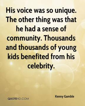 His voice was so unique. The other thing was that he had a sense of community. Thousands and thousands of young kids benefited from his celebrity.