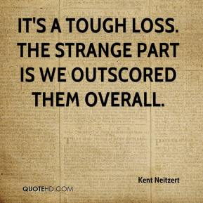 Kent Neitzert  - It's a tough loss. The strange part is we outscored them overall.