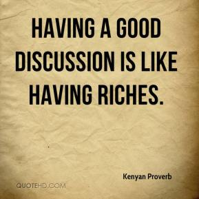 Kenyan Proverb  - Having a good discussion is like having riches.
