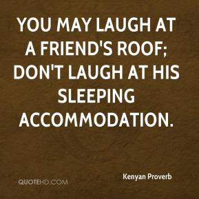 Kenyan Proverb  - You may laugh at a friend's roof; don't laugh at his sleeping accommodation.
