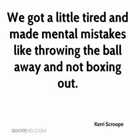 Kerri Scroope  - We got a little tired and made mental mistakes like throwing the ball away and not boxing out.