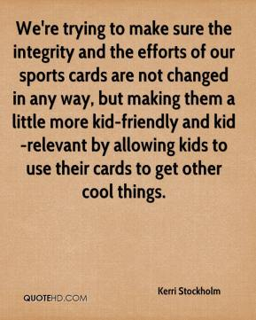 Kerri Stockholm  - We're trying to make sure the integrity and the efforts of our sports cards are not changed in any way, but making them a little more kid-friendly and kid-relevant by allowing kids to use their cards to get other cool things.