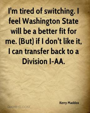 Kerry Maddox  - I'm tired of switching. I feel Washington State will be a better fit for me. (But) if I don't like it, I can transfer back to a Division I-AA.