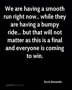 Kevin Alexander  - We are having a smooth run right now.. while they are having a bumpy ride... but that will not matter as this is a final and everyone is coming to win.