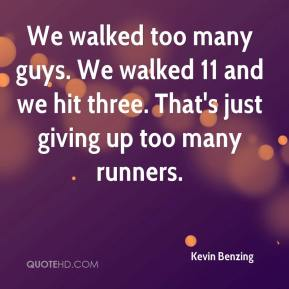 Kevin Benzing  - We walked too many guys. We walked 11 and we hit three. That's just giving up too many runners.