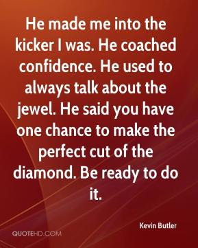 He made me into the kicker I was. He coached confidence. He used to always talk about the jewel. He said you have one chance to make the perfect cut of the diamond. Be ready to do it.
