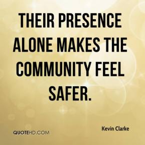 Kevin Clarke  - Their presence alone makes the community feel safer.