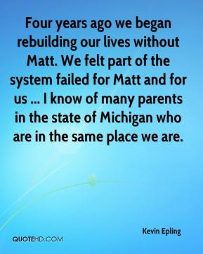Kevin Epling  - Four years ago we began rebuilding our lives without Matt. We felt part of the system failed for Matt and for us ... I know of many parents in the state of Michigan who are in the same place we are.