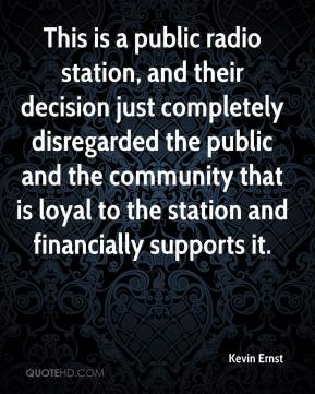 Kevin Ernst  - This is a public radio station, and their decision just completely disregarded the public and the community that is loyal to the station and financially supports it.