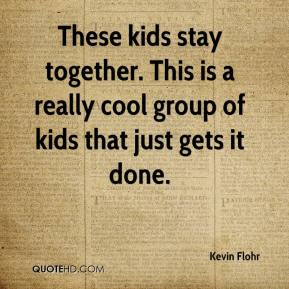 Kevin Flohr  - These kids stay together. This is a really cool group of kids that just gets it done.