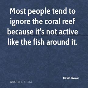Kevin Rowe  - Most people tend to ignore the coral reef because it's not active like the fish around it.