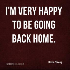 Kevin Strong  - I'm very happy to be going back home.