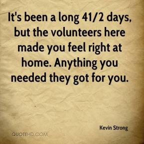 It's been a long 41/2 days, but the volunteers here made you feel right at home. Anything you needed they got for you.