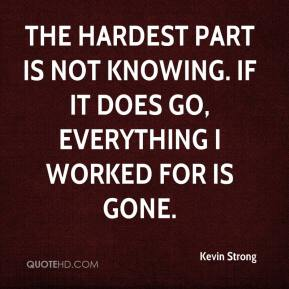 Kevin Strong  - The hardest part is not knowing. If it does go, everything I worked for is gone.